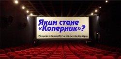 Завтра відбудеться дискусія про майбутнє малих кінотеатрів і те, яким стане «Коперник»